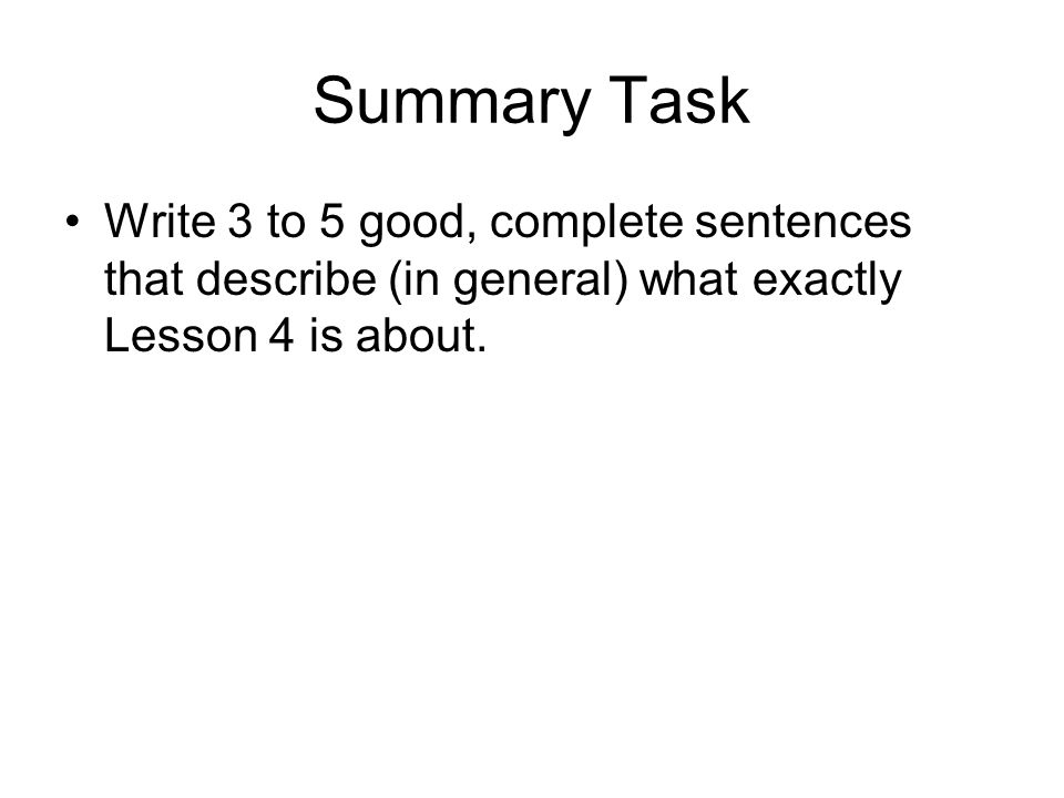 Summary Task Write 3 to 5 good, complete sentences that describe (in general) what exactly Lesson 4 is about.