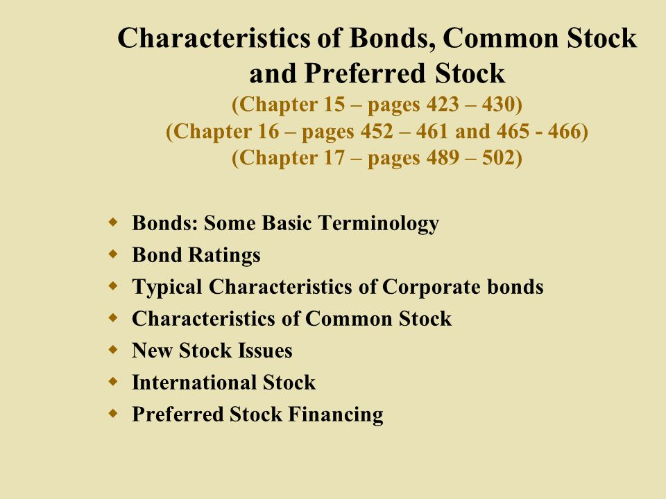 Characteristics of Bonds, Common Stock and Preferred Stock (Chapter 15 – pages 423 – 430) (Chapter 16 – pages 452 – 461 and 465 - 466) (Chapter 17 – pages 489 – 502)