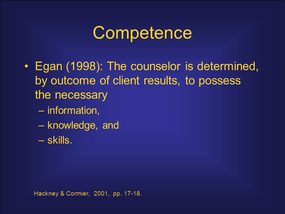Competence Egan (1998): The counselor is determined, by outcome of client results, to possess the necessary.