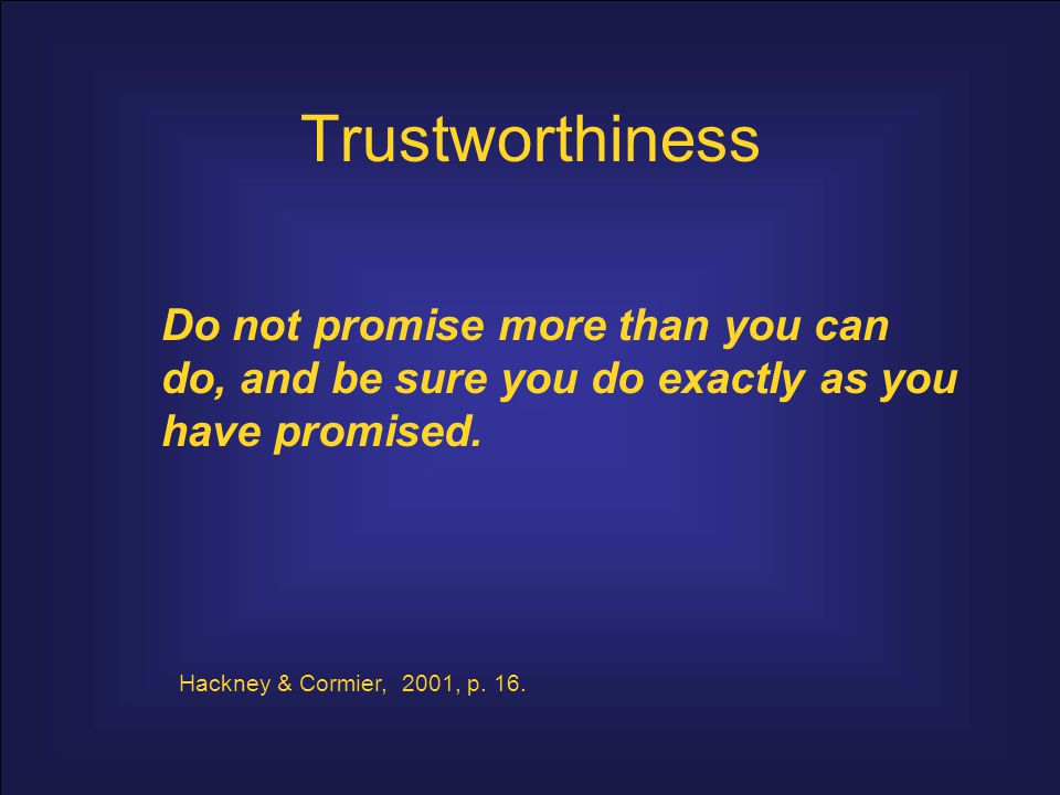Trustworthiness Do not promise more than you can do, and be sure you do exactly as you have promised.