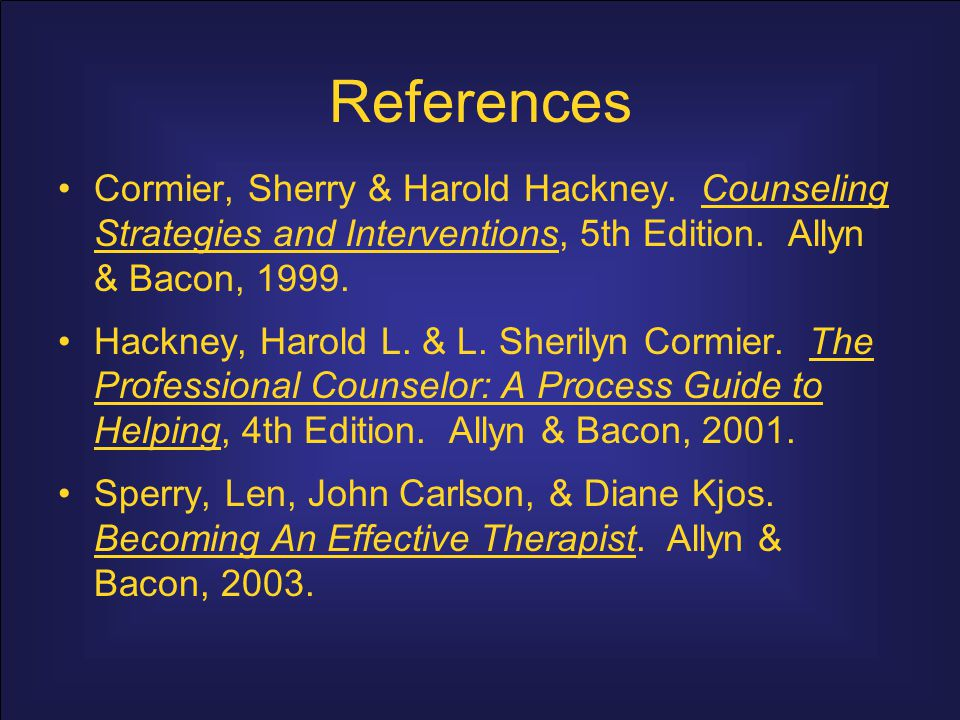 References Cormier, Sherry & Harold Hackney. Counseling Strategies and Interventions, 5th Edition. Allyn & Bacon, 1999.
