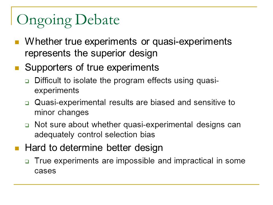 Ongoing Debate Whether true experiments or quasi-experiments represents the superior design. Supporters of true experiments.