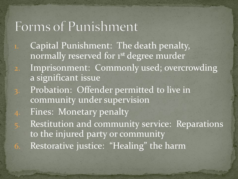 Forms of Punishment Capital Punishment: The death penalty, normally reserved for 1st degree murder.