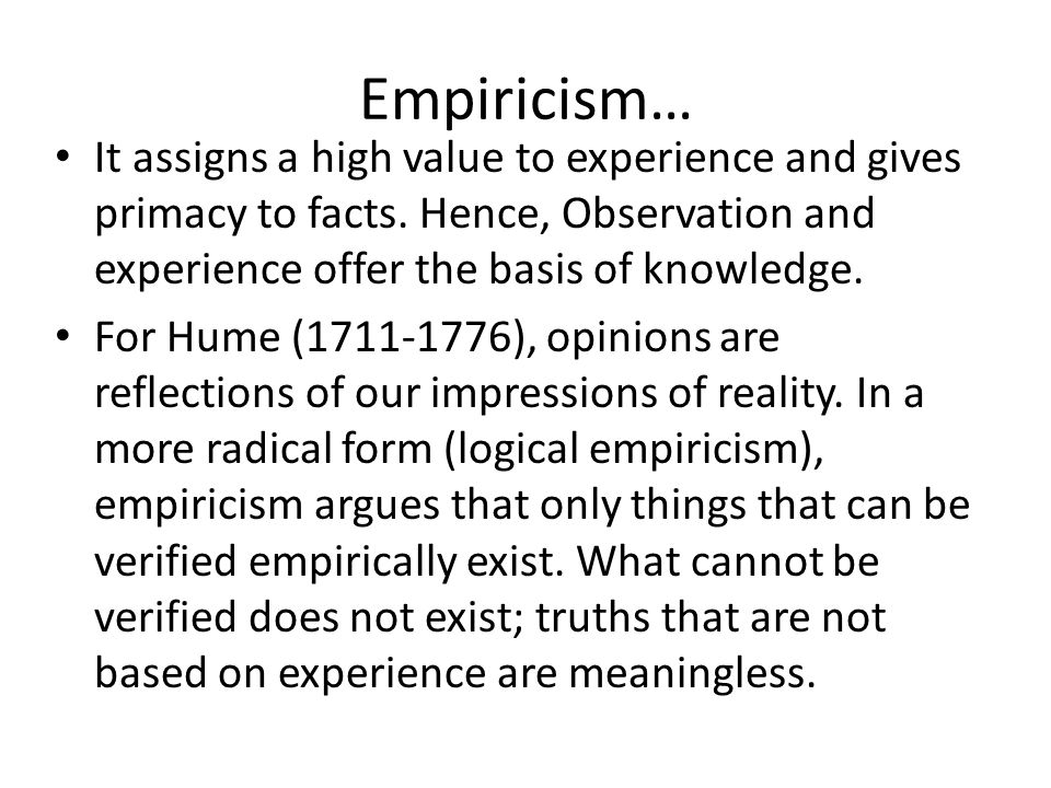 Empiricism… It assigns a high value to experience and gives primacy to facts. Hence, Observation and experience offer the basis of knowledge.