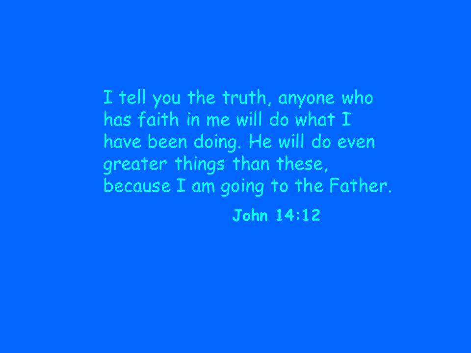 I tell you the truth, anyone who has faith in me will do what I have been doing. He will do even greater things than these, because I am going to the Father.