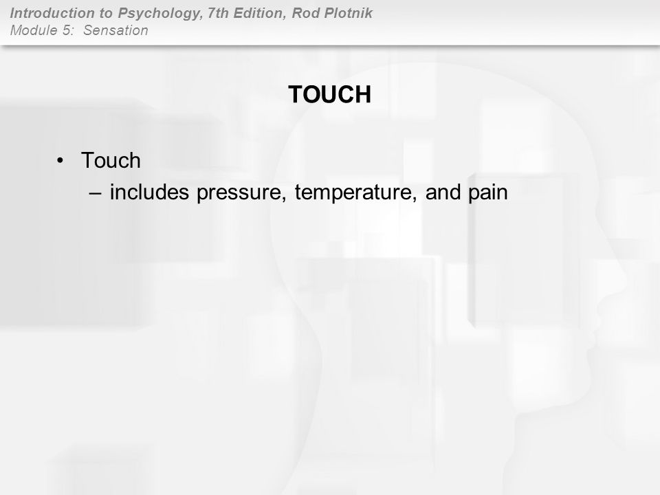 TOUCH Touch includes pressure, temperature, and pain
