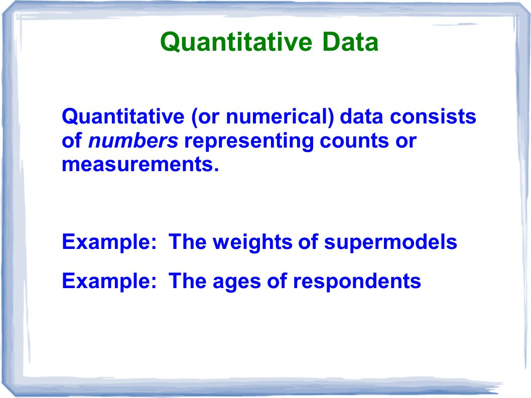 Quantitative Data Quantitative (or numerical) data consists of numbers representing counts or measurements.