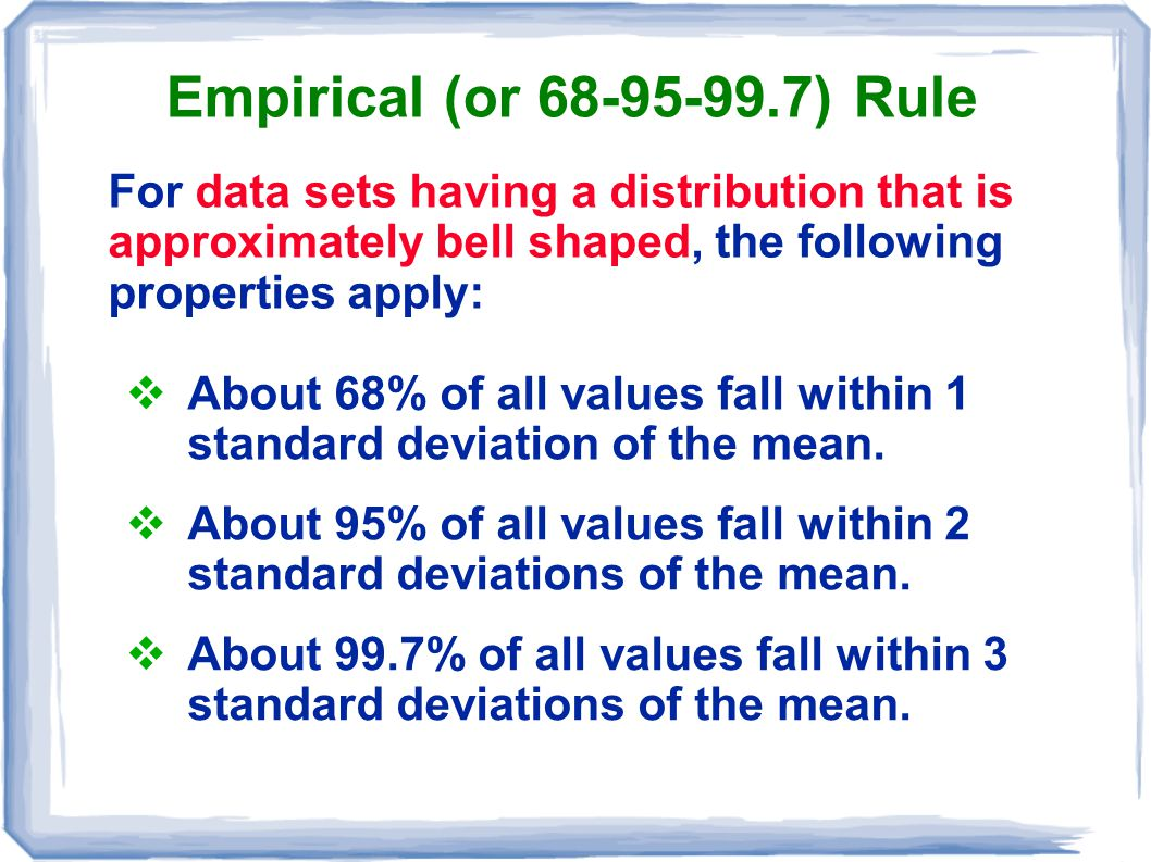 Empirical (or 68-95-99.7) Rule For data sets having a distribution that is approximately bell shaped, the following properties apply: