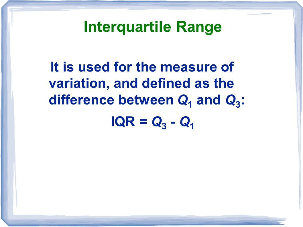 Interquartile Range It is used for the measure of variation, and defined as the difference between Q1 and Q3: