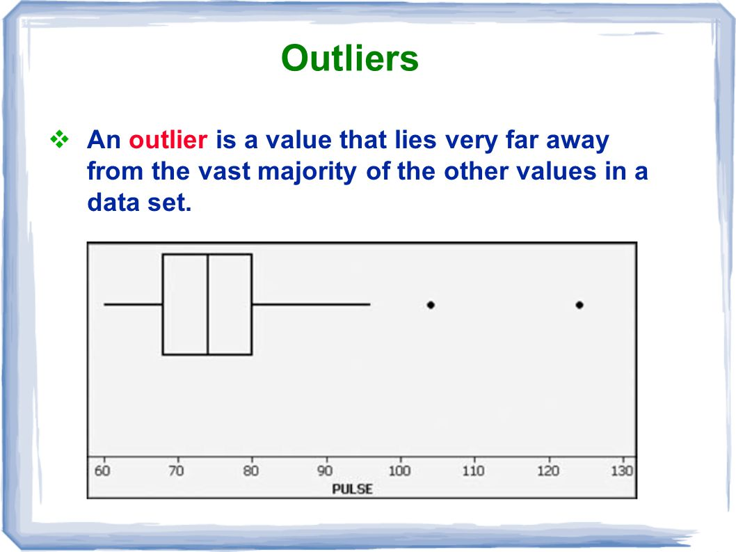Outliers An outlier is a value that lies very far away from the vast majority of the other values in a data set.