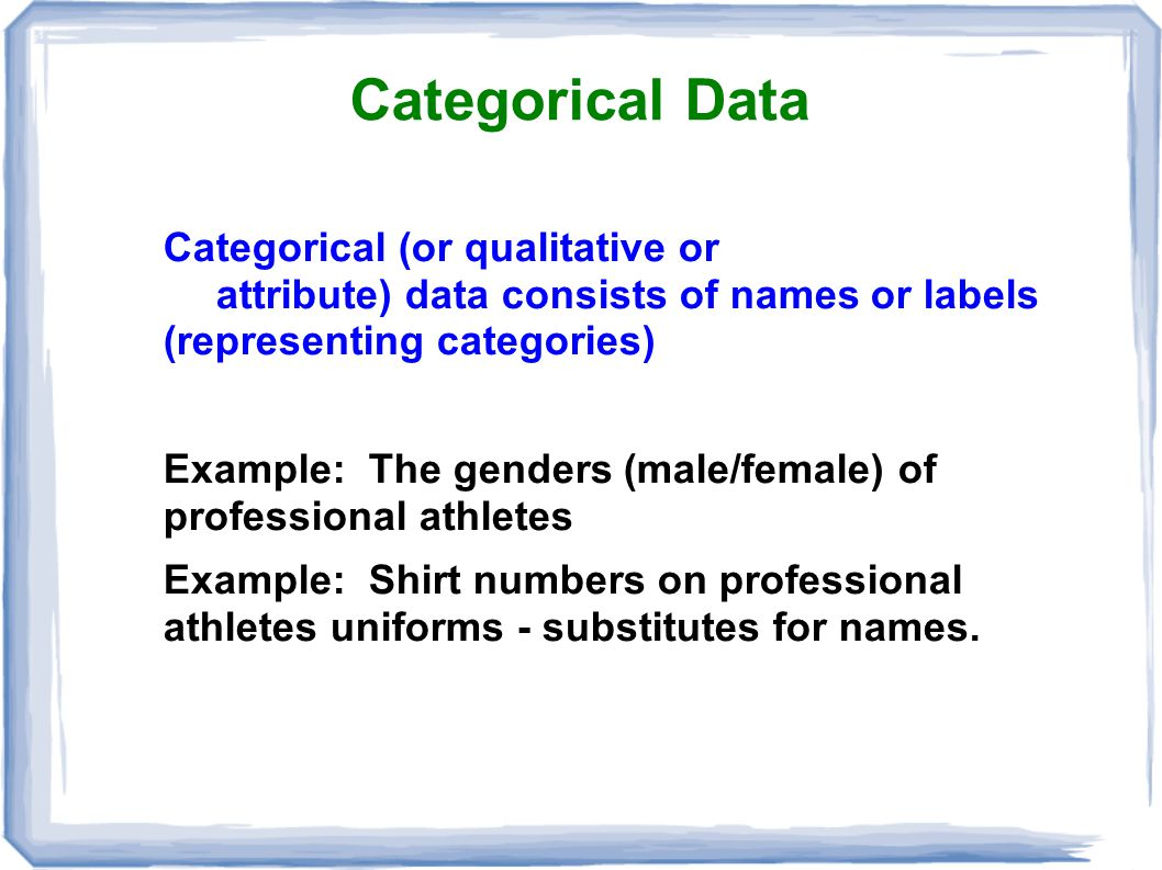 Categorical Data Categorical (or qualitative or attribute) data consists of names or labels (representing categories)