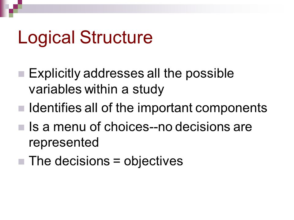 Logical Structure Explicitly addresses all the possible variables within a study. Identifies all of the important components.