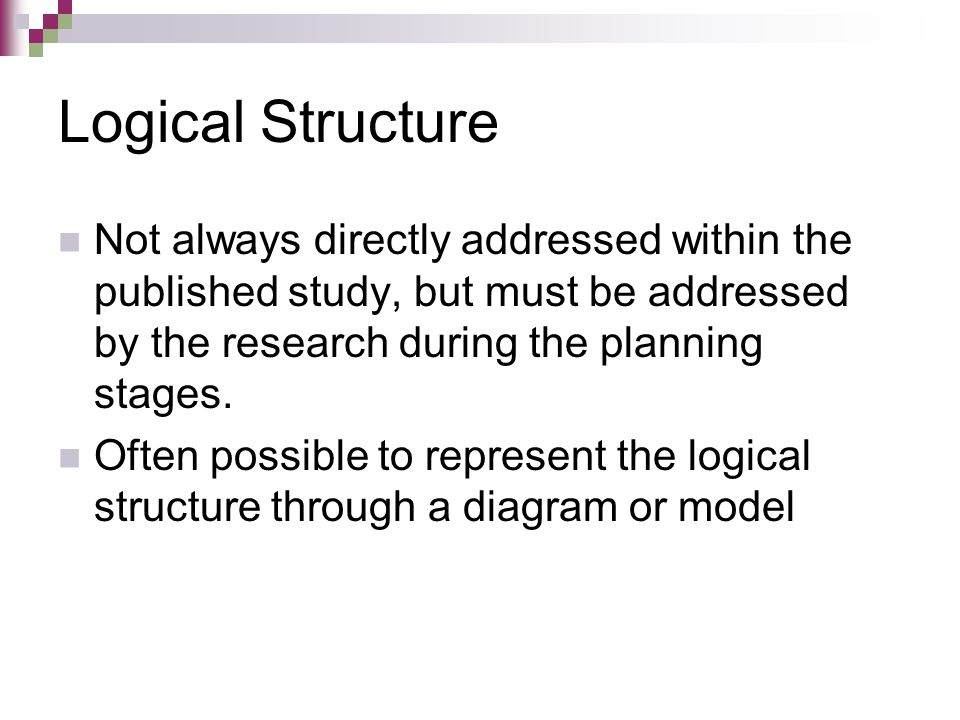 Logical Structure Not always directly addressed within the published study, but must be addressed by the research during the planning stages.