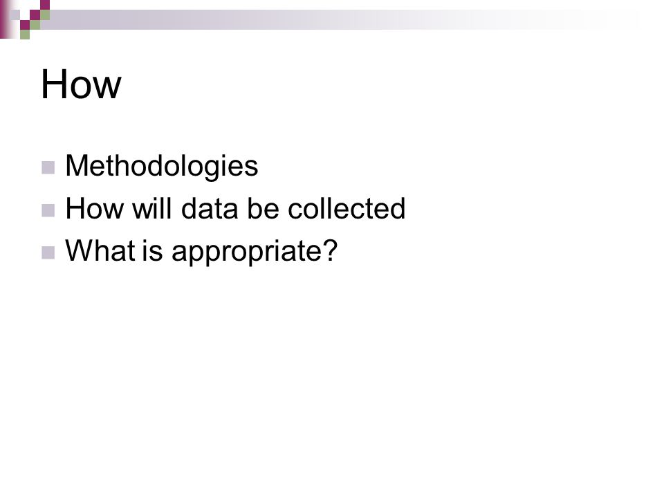 How Methodologies How will data be collected What is appropriate