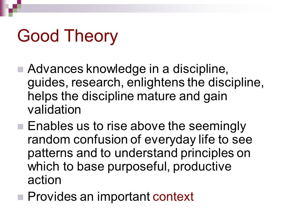 Good Theory Advances knowledge in a discipline, guides, research, enlightens the discipline, helps the discipline mature and gain validation.
