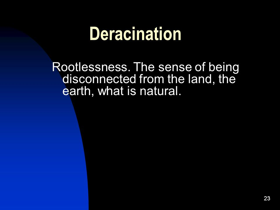 Deracination Rootlessness.