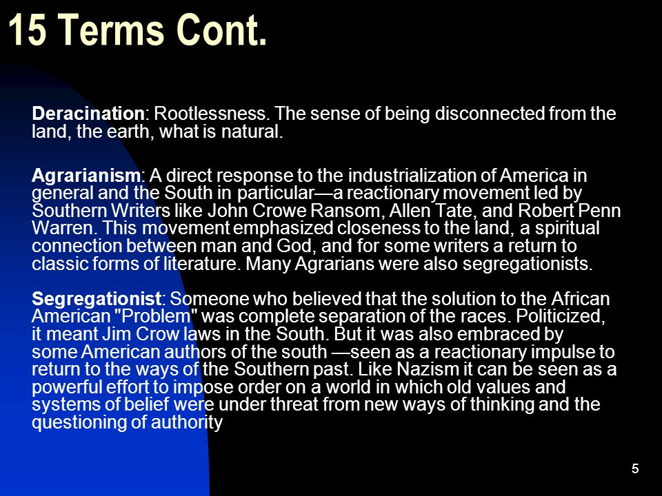 15 Terms Cont. Deracination: Rootlessness. The sense of being disconnected from the land, the earth, what is natural.