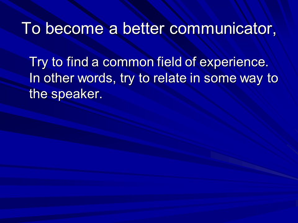 To become a better communicator,