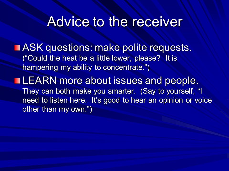 Advice to the receiver ASK questions: make polite requests. ( Could the heat be a little lower, please It is hampering my ability to concentrate. )