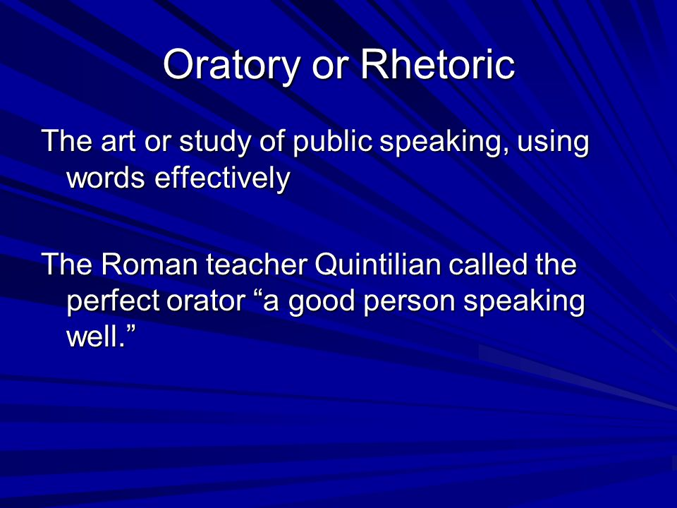 Oratory or Rhetoric The art or study of public speaking, using words effectively.