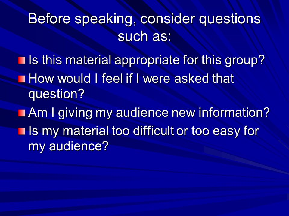 Before speaking, consider questions such as: