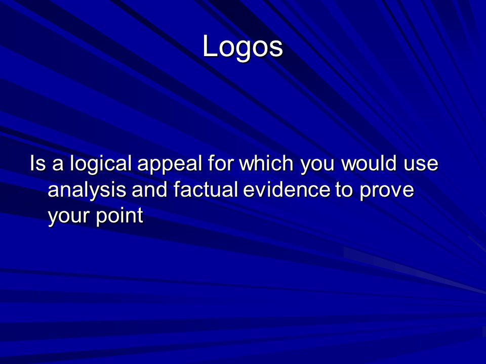 Logos Is a logical appeal for which you would use analysis and factual evidence to prove your point