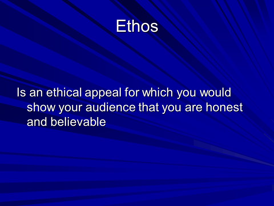 Ethos Is an ethical appeal for which you would show your audience that you are honest and believable.