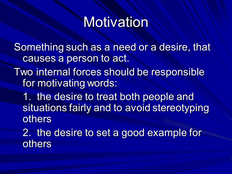 Motivation Something such as a need or a desire, that causes a person to act. Two internal forces should be responsible for motivating words: