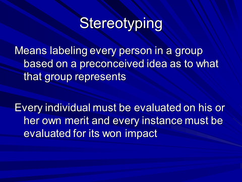 Stereotyping Means labeling every person in a group based on a preconceived idea as to what that group represents.