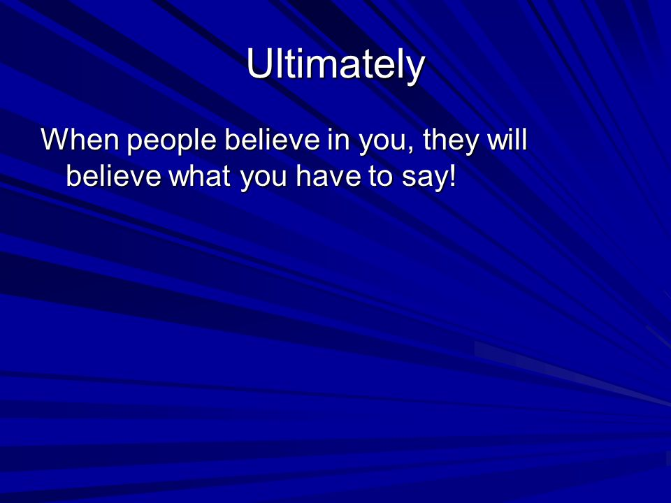 Ultimately When people believe in you, they will believe what you have to say!