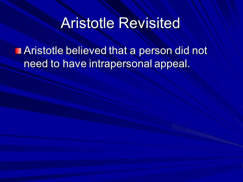 Aristotle Revisited Aristotle believed that a person did not need to have intrapersonal appeal.