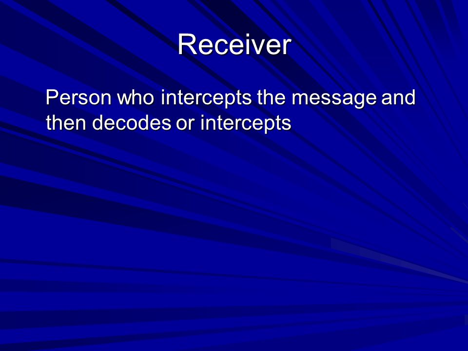 Receiver Person who intercepts the message and then decodes or intercepts