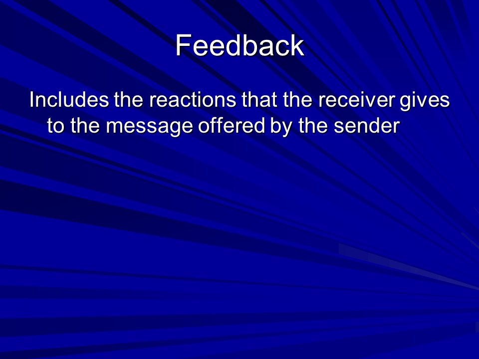Feedback Includes the reactions that the receiver gives to the message offered by the sender
