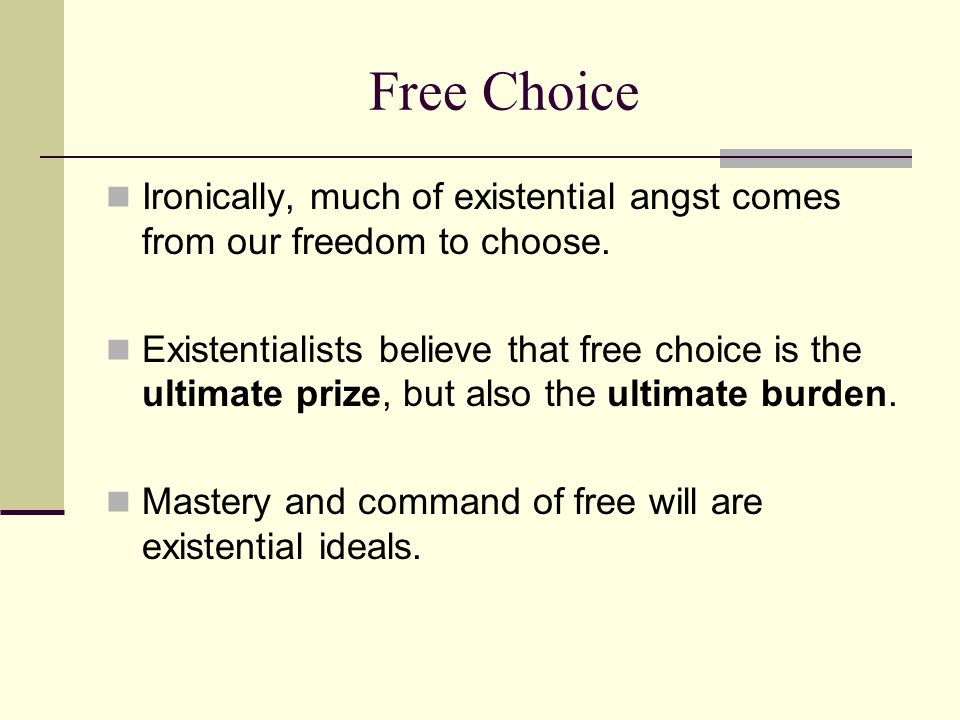 Free Choice Ironically, much of existential angst comes from our freedom to choose.