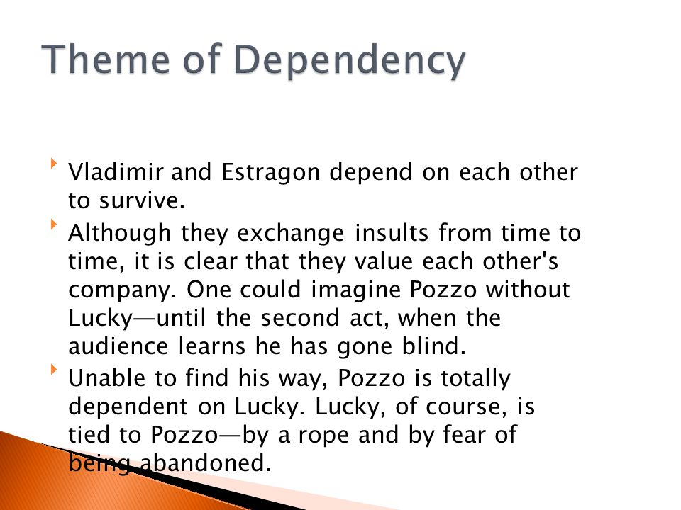 Theme of Dependency Vladimir and Estragon depend on each other to survive.