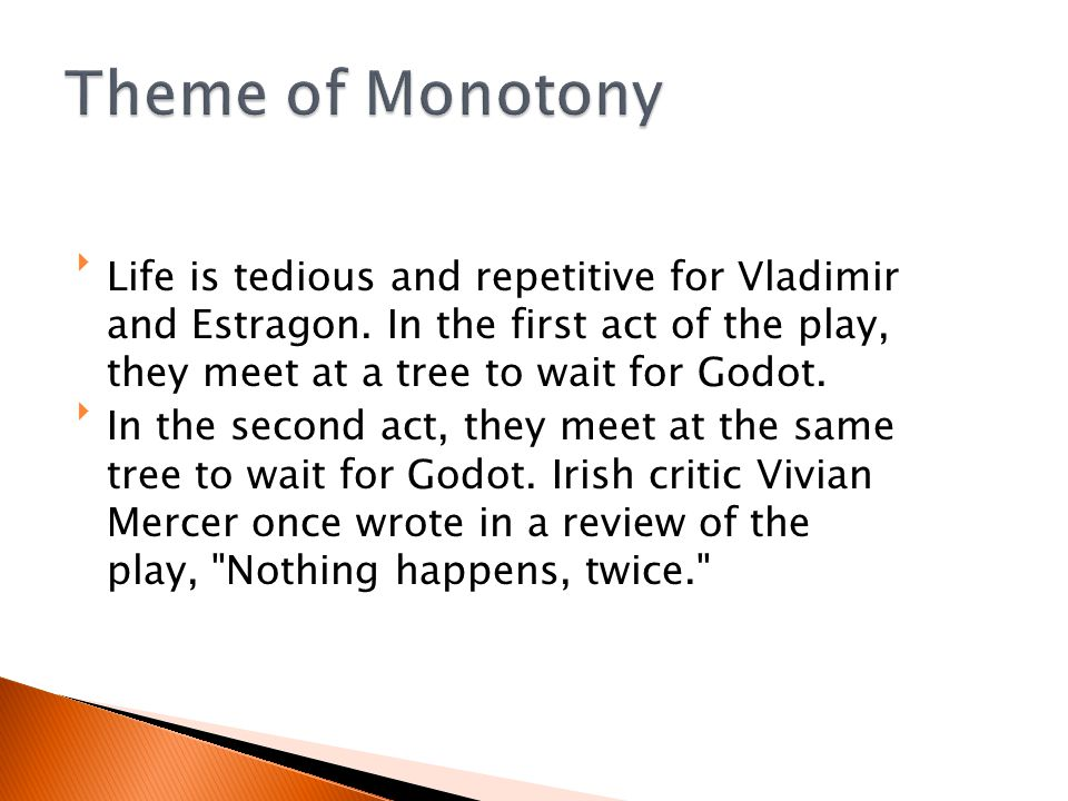 Theme of Monotony Life is tedious and repetitive for Vladimir and Estragon. In the first act of the play, they meet at a tree to wait for Godot.