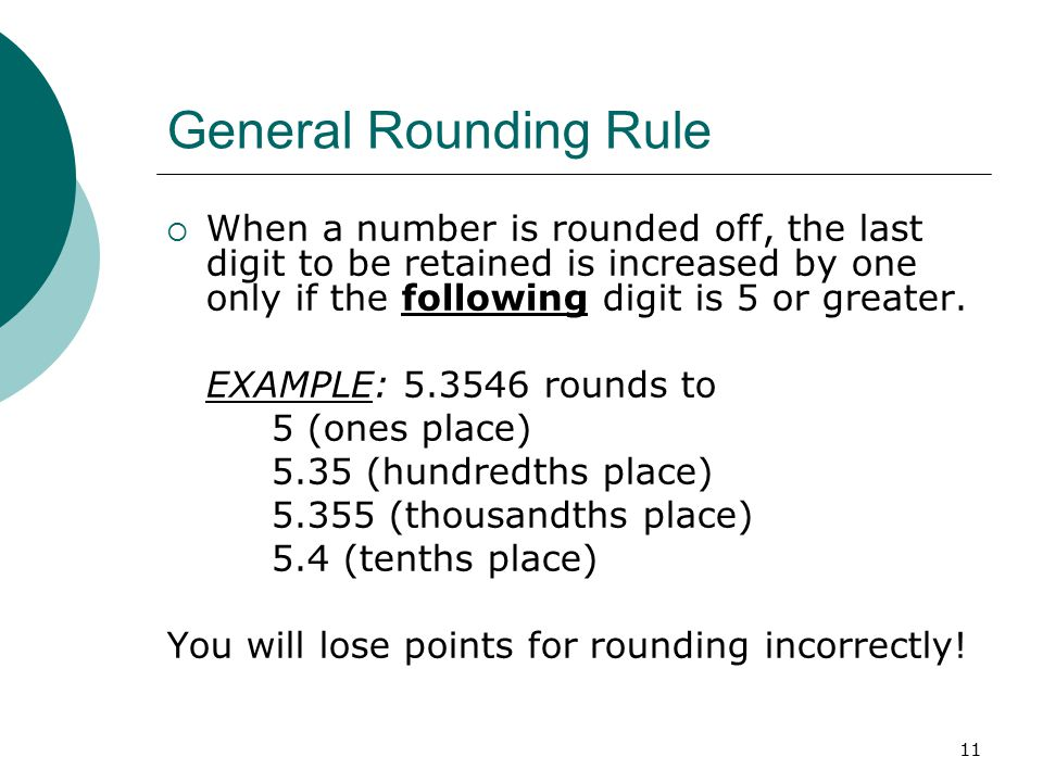 General Rounding Rule When a number is rounded off, the last digit to be retained is increased by one only if the following digit is 5 or greater.
