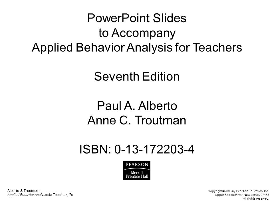 PowerPoint Slides to Accompany Applied Behavior Analysis for Teachers Seventh Edition Paul A. Alberto Anne C. Troutman ISBN: 0-13-172203-4
