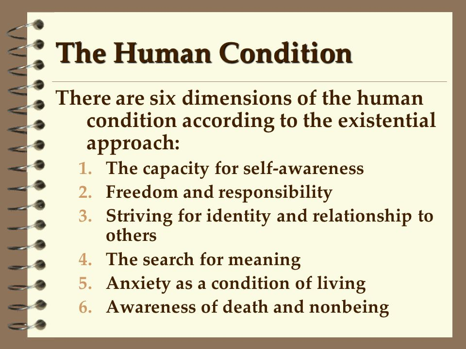 The Human Condition There are six dimensions of the human condition according to the existential approach: