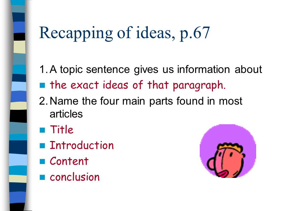 Recapping of ideas, p.67 1. A topic sentence gives us information about. the exact ideas of that paragraph.