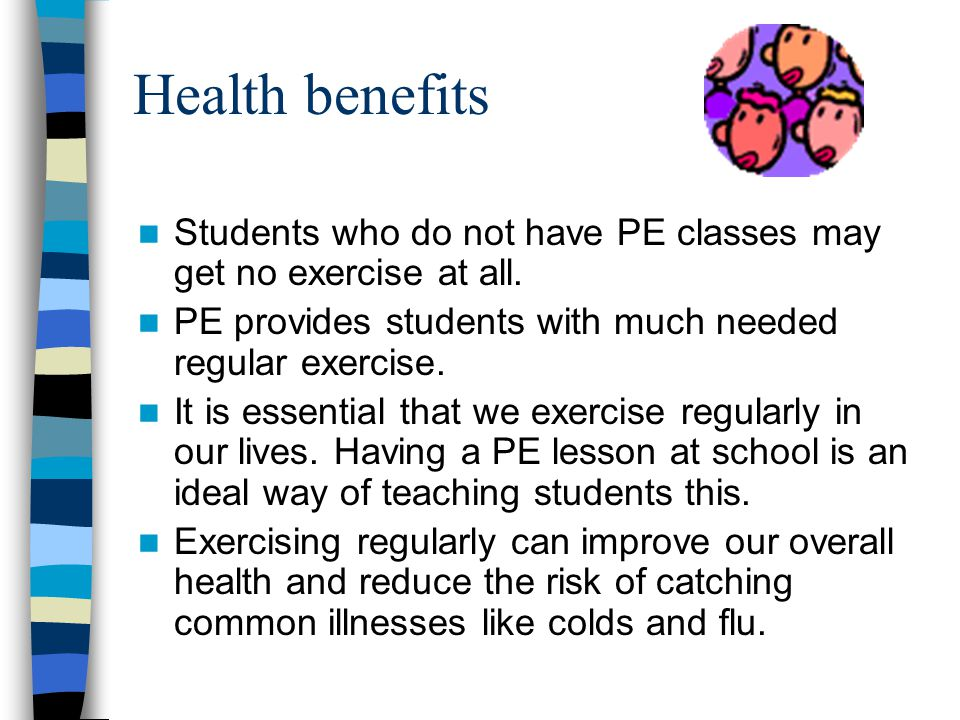 Health benefits Students who do not have PE classes may get no exercise at all. PE provides students with much needed regular exercise.