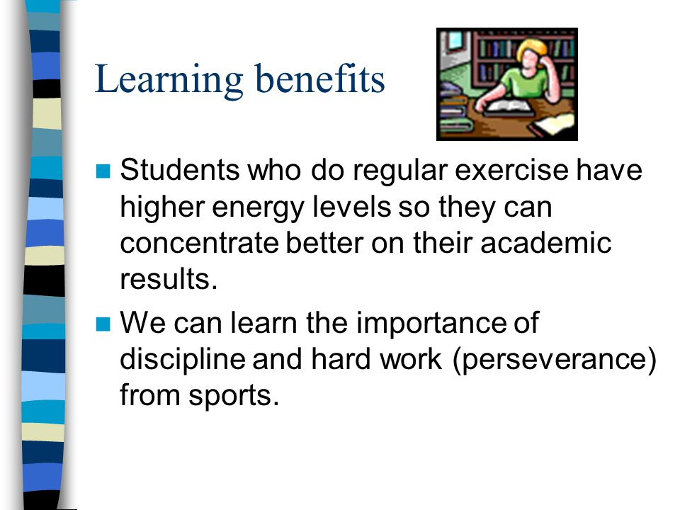 Learning benefits Students who do regular exercise have higher energy levels so they can concentrate better on their academic results.