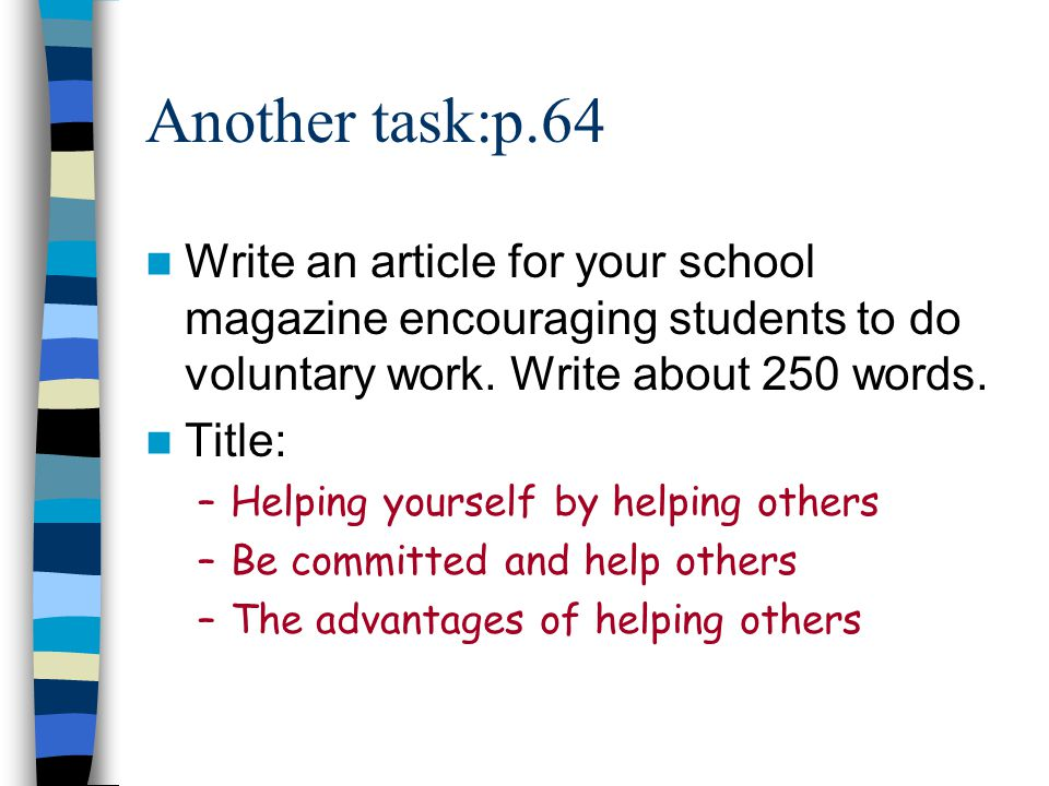 Another task:p.64 Write an article for your school magazine encouraging students to do voluntary work. Write about 250 words.