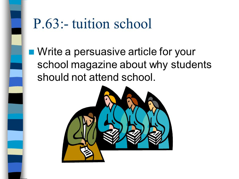 P.63:- tuition school Write a persuasive article for your school magazine about why students should not attend school.