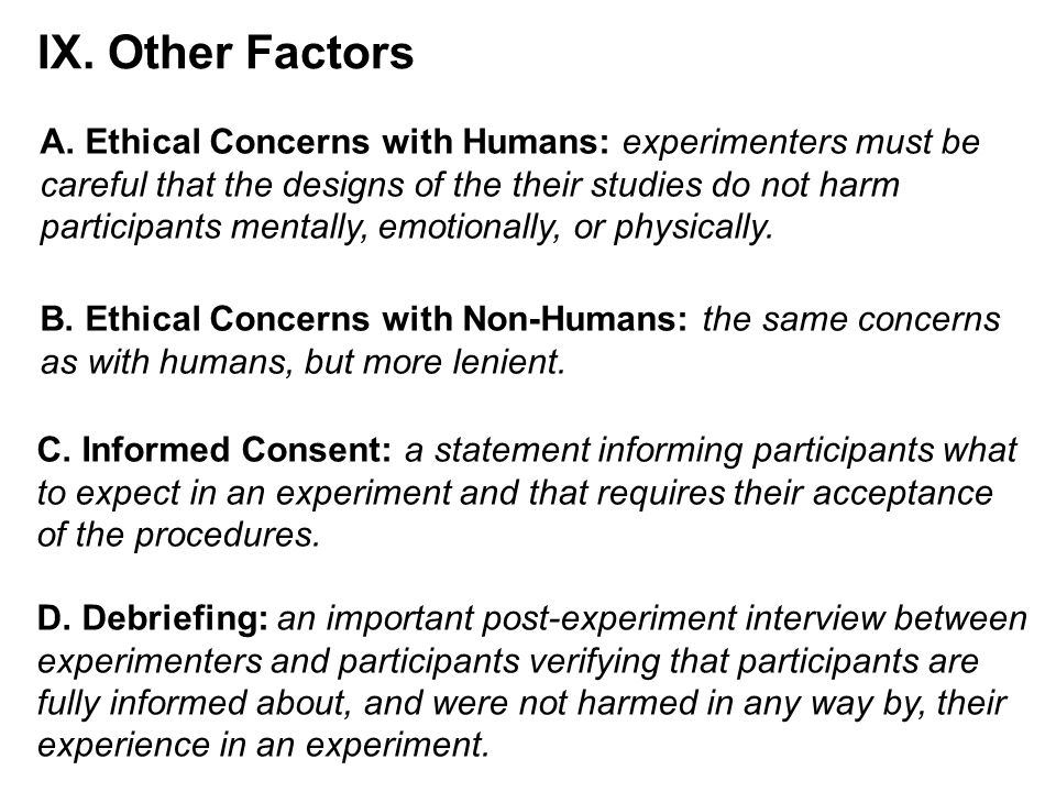 IX. Other Factors A. Ethical Concerns with Humans: experimenters must be. careful that the designs of the their studies do not harm.