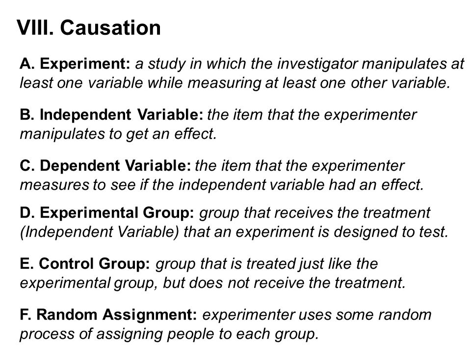 VIII. Causation A. Experiment: a study in which the investigator manipulates at. least one variable while measuring at least one other variable.