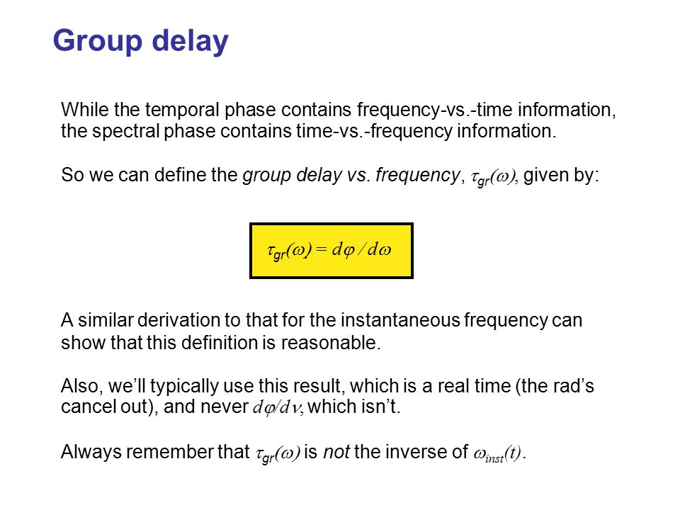 Group delay While the temporal phase contains frequency-vs.-time information, the spectral phase contains time-vs.-frequency information.