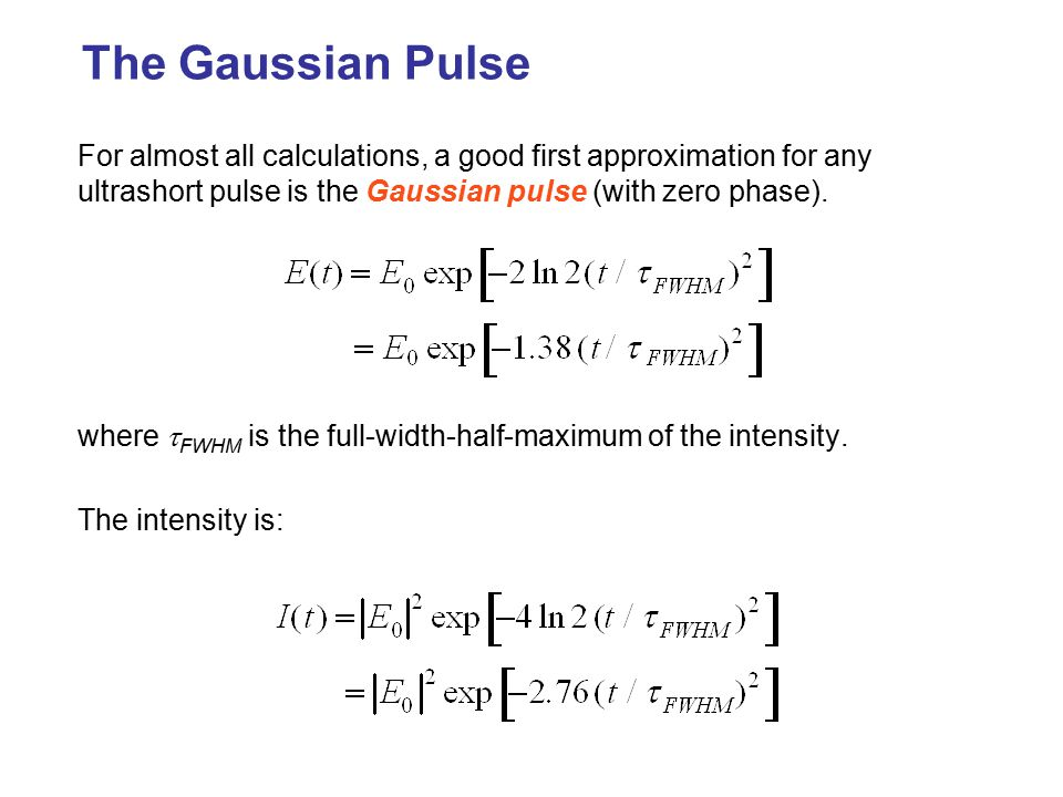 The Gaussian Pulse For almost all calculations, a good first approximation for any ultrashort pulse is the Gaussian pulse (with zero phase).