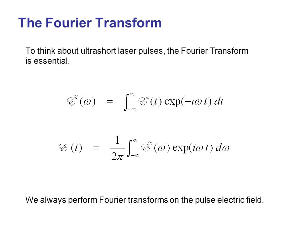 The Fourier Transform To think about ultrashort laser pulses, the Fourier Transform is essential.