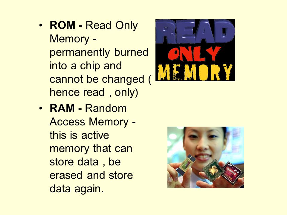 ROM - Read Only Memory - permanently burned into a chip and cannot be changed ( hence read , only)